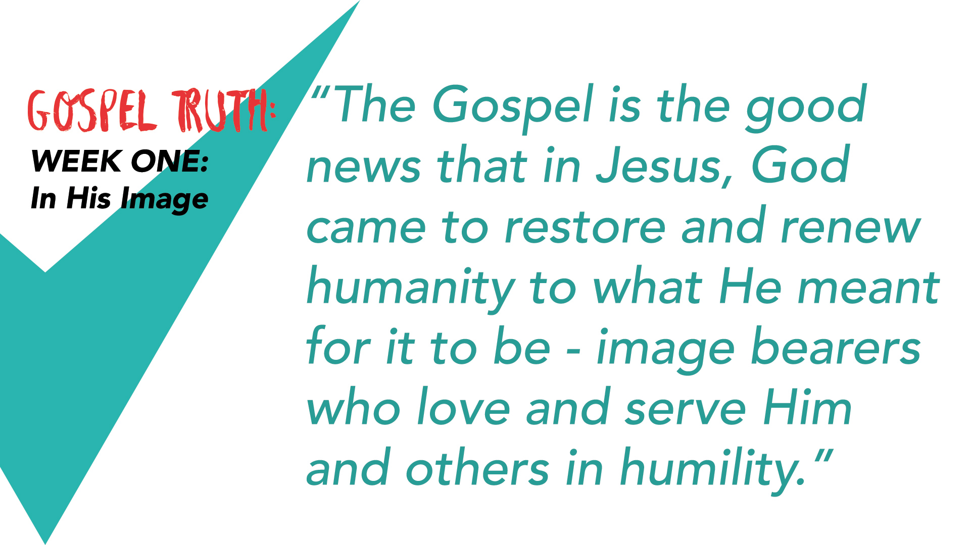 """The Gospel is the good news that in Jesus, God came to restore and renew humanity to what He meant for it to be- image bearers who love and serve Him and others in humility."""