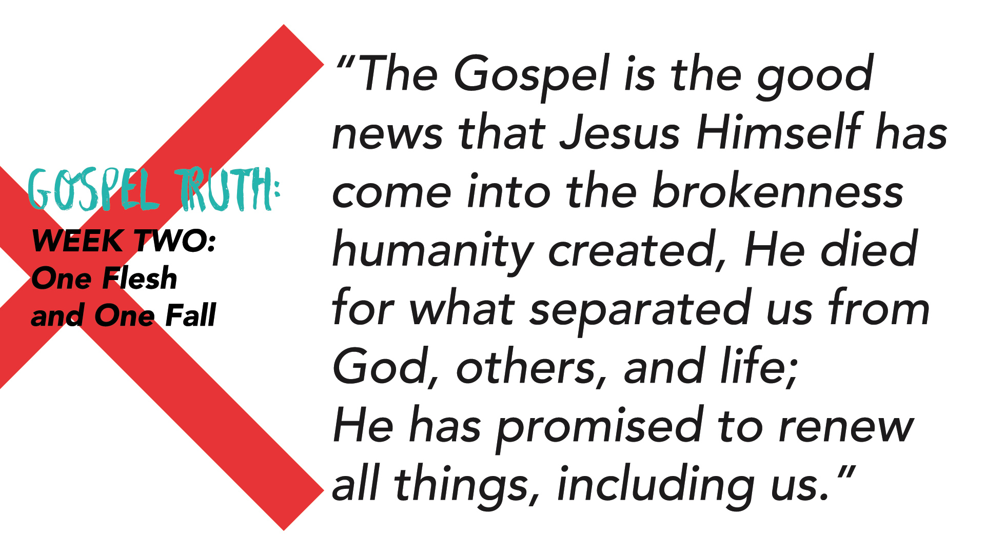 """The Gospel is the good news that Jesus Himself has come into the brokenness humanity created, He died for what separated us from God, others, and life; He has promised to renew all things, including us."""