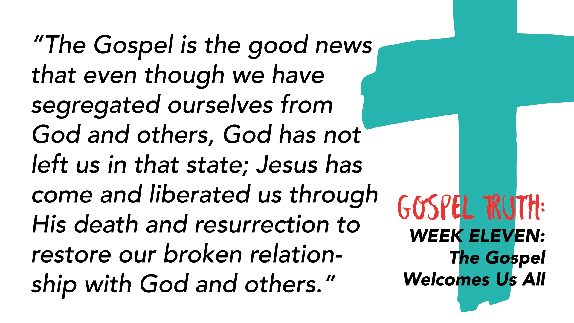 """The Gospel is the good news that even though we have segregated ourselves from God and others, God has not left us in that state; Jesus has come and liberated us through His death and resurrection to restore our broken relationship with God and others."""