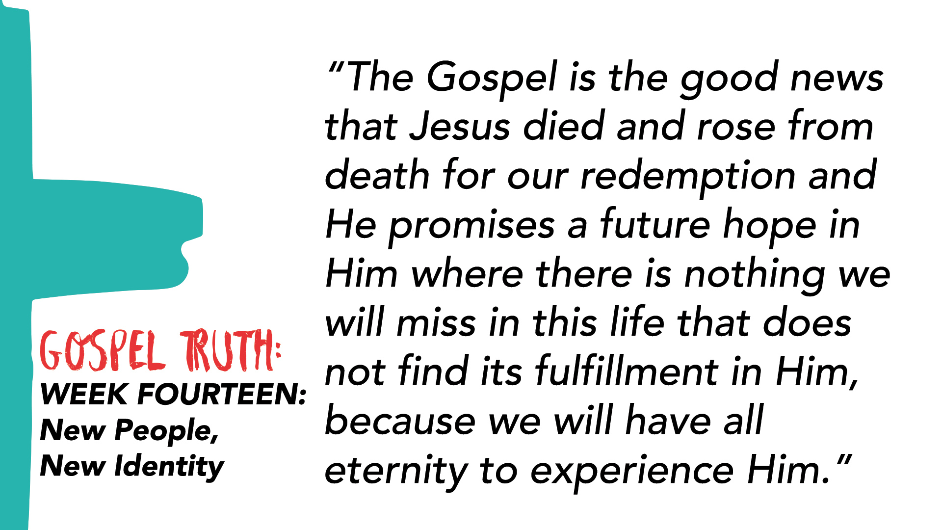 """The Gospel is the good news that Jesus died and rose from death for our redemption and He promises a future hope in Him where there is nothing we will miss in this life that does not find its fulfillment in Him, because we will have all eternity to experience Him."""
