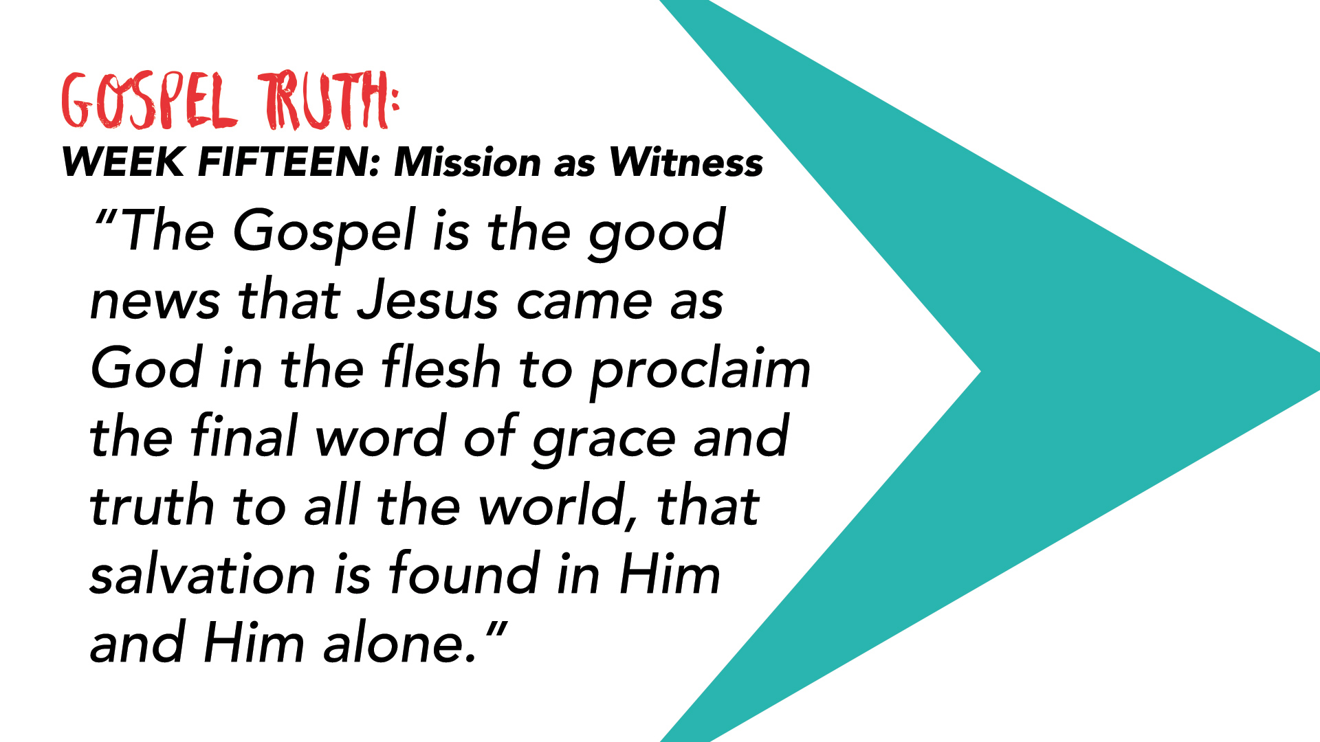 """The Gospel is the good news that Jesus came as God in the flesh to proclaim the final word of grace and truth to all the world, that salvation is found in Him and Him alone."""