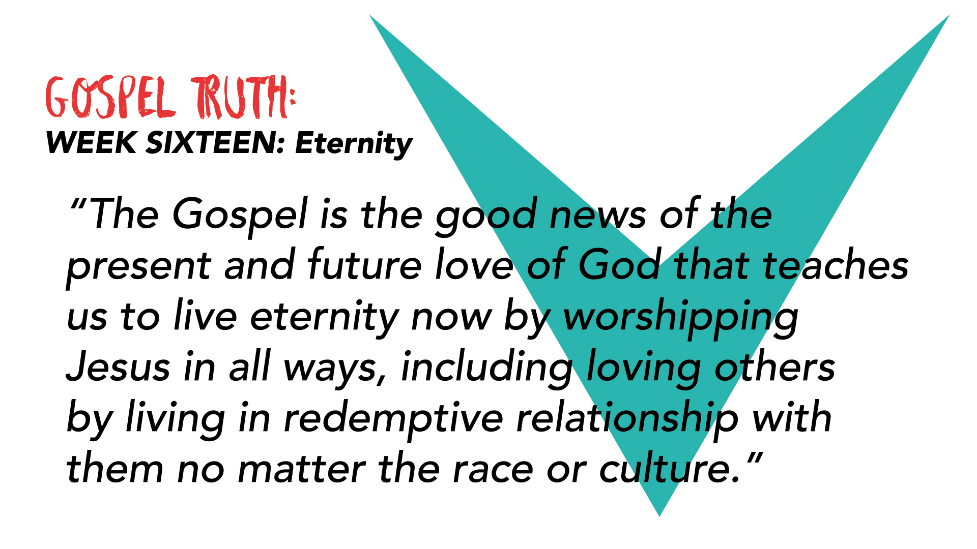 """The Gospel is the good news of the present and future love of God that teaches us to live eternity now by worshipping Jesus in all ways, including loving others by living in redemptive relationship with them no matter the race or culture."""